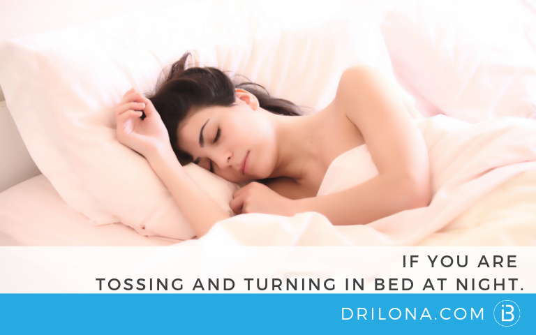 IF YOU ARE TOSSING AND TURNING IN BED AT NIGHT…